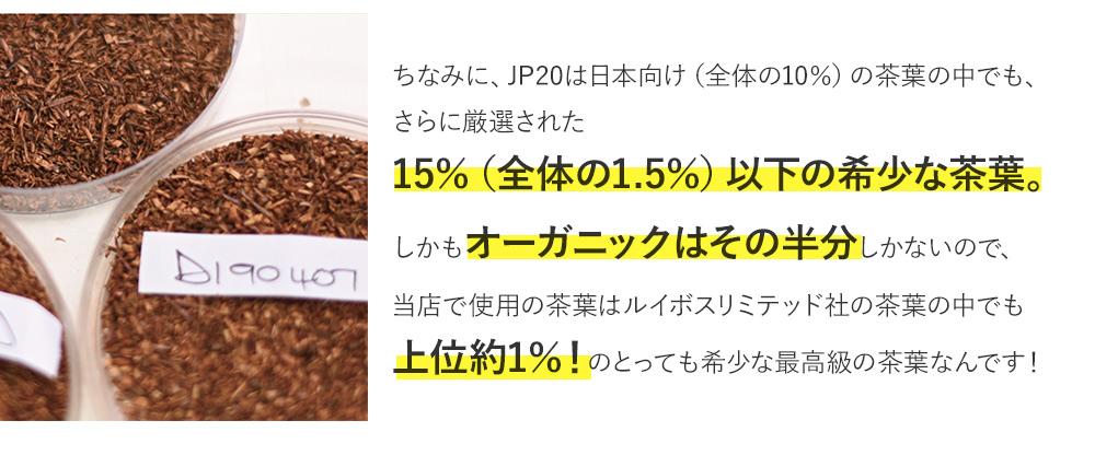 ちなみに、JP20は日本向けの茶葉の15%以下の希少な茶葉。さらにオーガニックはその半分しかないので、当店で使用の茶葉はルイボスリミテッド社の茶葉の中でも上位約1%!のとっても希少な最高級の茶葉なんです!